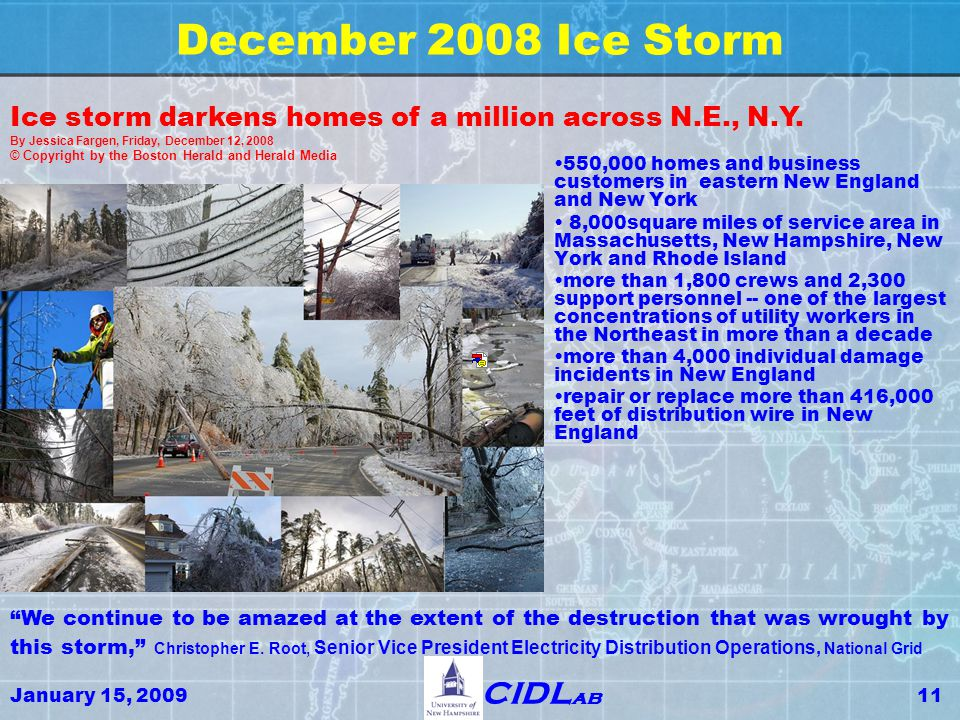January 15, 200911 CIDL ab December 2008 Ice Storm 550,000 homes and business customers in eastern New England and New York 8,000square miles of service area in Massachusetts, New Hampshire, New York and Rhode Island more than 1,800 crews and 2,300 support personnel -- one of the largest concentrations of utility workers in the Northeast in more than a decade more than 4,000 individual damage incidents in New England repair or replace more than 416,000 feet of distribution wire in New England Ice storm darkens homes of a million across N.E., N.Y.