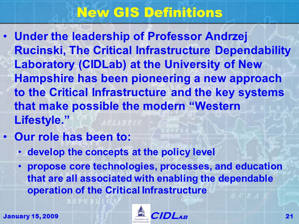 January 15, 200921 CIDL ab New GIS Definitions Under the leadership of Professor Andrzej Rucinski, The Critical Infrastructure Dependability Laborator