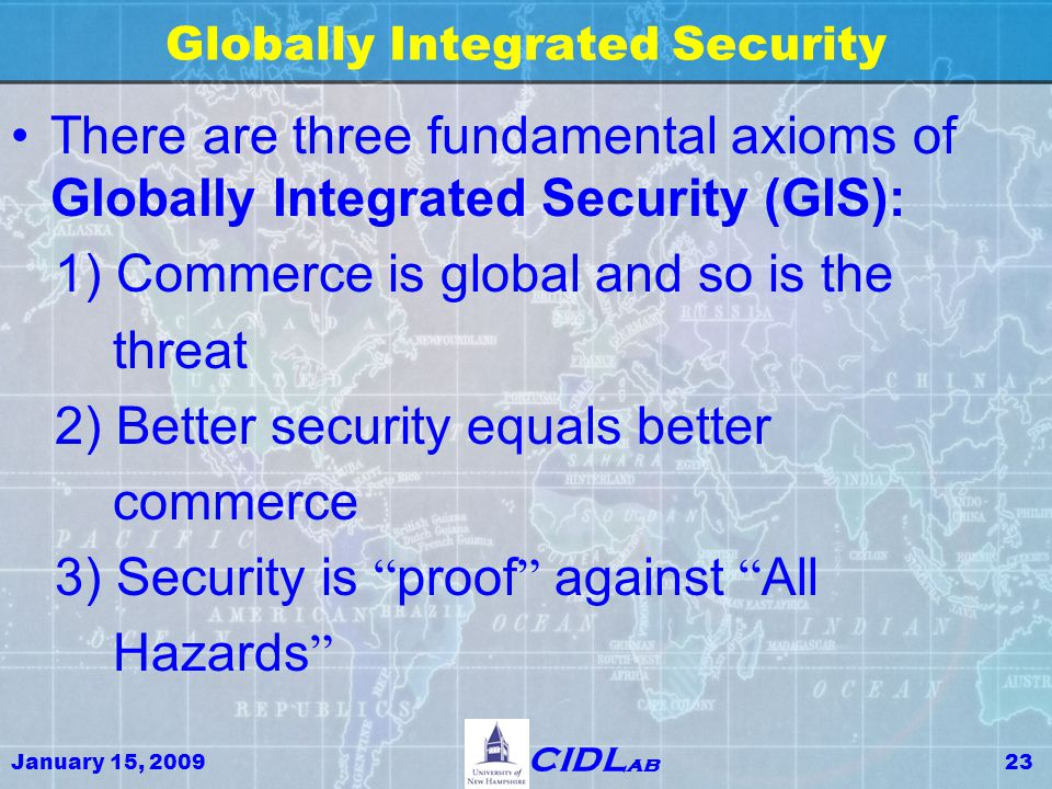 January 15, 200923 CIDL ab Globally Integrated Security There are three fundamental axioms of Globally Integrated Security (GIS): 1) Commerce is global and so is the threat 2) Better security equals better commerce 3) Security is proof against All Hazards