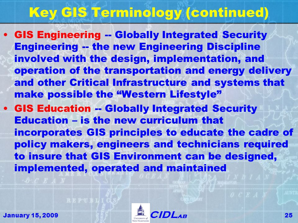 January 15, 200925 CIDL ab Key GIS Terminology (continued) GIS Engineering -- Globally Integrated Security Engineering -- the new Engineering Discipli