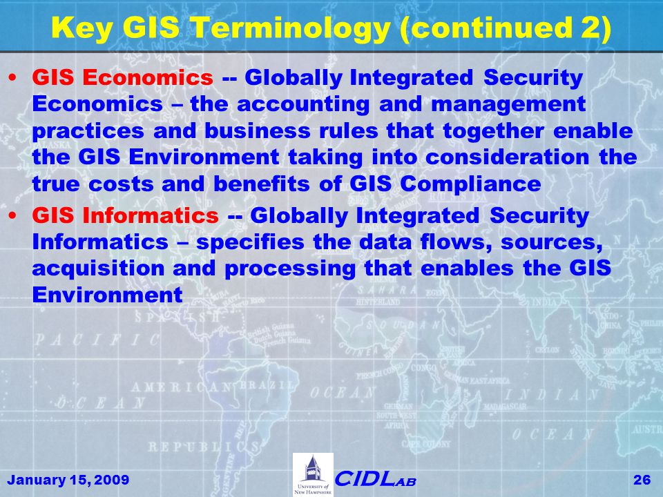 January 15, 200926 CIDL ab Key GIS Terminology (continued 2) GIS Economics -- Globally Integrated Security Economics – the accounting and management practices and business rules that together enable the GIS Environment taking into consideration the true costs and benefits of GIS Compliance GIS Informatics -- Globally Integrated Security Informatics – specifies the data flows, sources, acquisition and processing that enables the GIS Environment