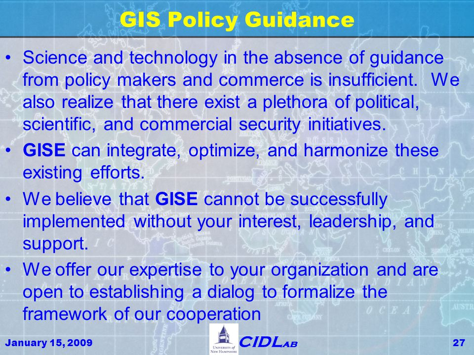 January 15, 200927 CIDL ab GIS Policy Guidance Science and technology in the absence of guidance from policy makers and commerce is insufficient. We a