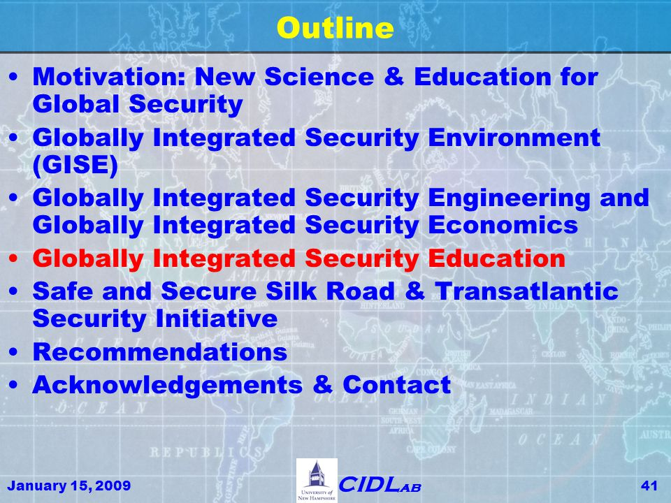 January 15, 200941 CIDL ab Outline Motivation: New Science & Education for Global Security Globally Integrated Security Environment (GISE) Globally Integrated Security Engineering and Globally Integrated Security Economics Globally Integrated Security Education Safe and Secure Silk Road & Transatlantic Security Initiative Recommendations Acknowledgements & Contact