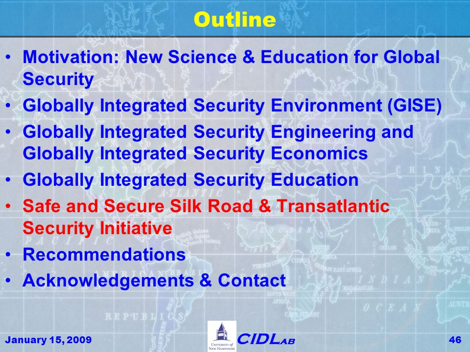 January 15, 200946 CIDL ab Outline Motivation: New Science & Education for Global Security Globally Integrated Security Environment (GISE) Globally Integrated Security Engineering and Globally Integrated Security Economics Globally Integrated Security Education Safe and Secure Silk Road & Transatlantic Security Initiative Recommendations Acknowledgements & Contact