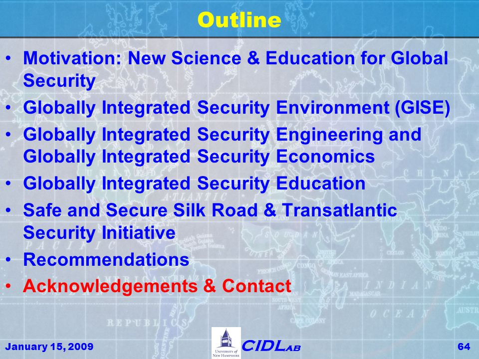 January 15, 200964 CIDL ab Outline Motivation: New Science & Education for Global Security Globally Integrated Security Environment (GISE) Globally Integrated Security Engineering and Globally Integrated Security Economics Globally Integrated Security Education Safe and Secure Silk Road & Transatlantic Security Initiative Recommendations Acknowledgements & Contact