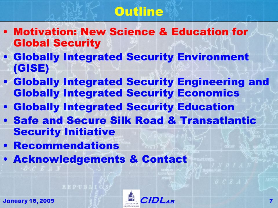 January 15, 200958 CIDL ab Outline Motivation: New Science & Education for Global Security Globally Integrated Security Environment (GISE) Globally Integrated Security Engineering and Globally Integrated Security Economics Globally Integrated Security Education Safe and Secure Silk Road & Transatlantic Security Initiative Recommendations Acknowledgements & Contact
