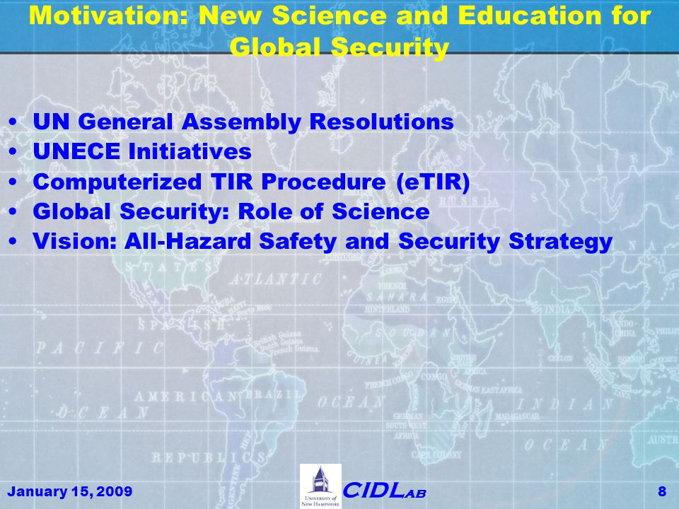January 15, 20098 CIDL ab Motivation: New Science and Education for Global Security UN General Assembly Resolutions UNECE Initiatives Computerized TIR Procedure (eTIR) Global Security: Role of Science Vision: All-Hazard Safety and Security Strategy