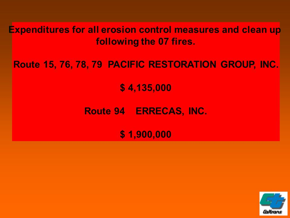Expenditures for all erosion control measures and clean up following the 07 fires. Route 15, 76, 78, 79 PACIFIC RESTORATION GROUP, INC. $ 4,135,000 Ro