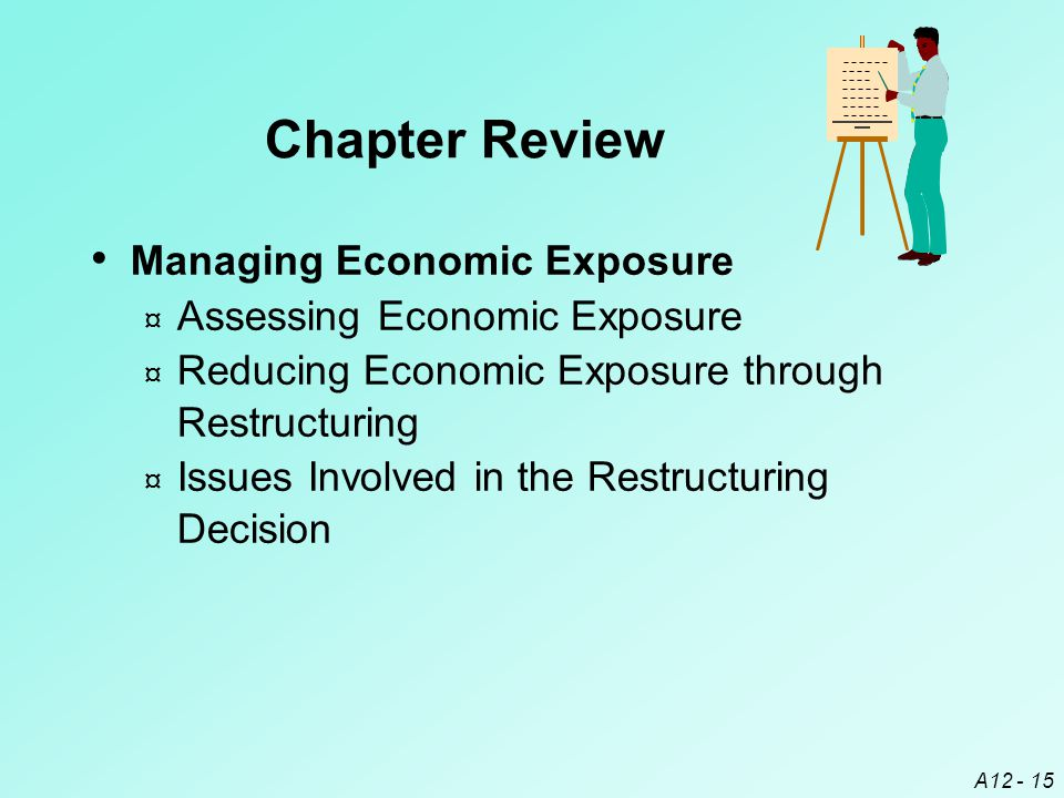A12 - 15 Managing Economic Exposure ¤ Assessing Economic Exposure ¤ Reducing Economic Exposure through Restructuring ¤ Issues Involved in the Restructuring Decision Chapter Review