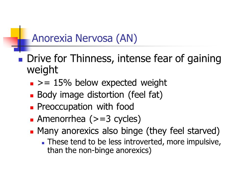 Anorexia Nervosa (AN) Drive for Thinness, intense fear of gaining weight >= 15% below expected weight Body image distortion (feel fat) Preoccupation with food Amenorrhea (>=3 cycles) Many anorexics also binge (they feel starved) These tend to be less introverted, more impulsive, than the non-binge anorexics)