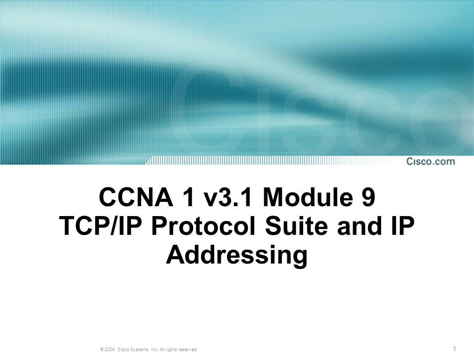 1 © 2004, Cisco Systems, Inc. All rights reserved. CCNA 1 v3.1 Module 9 TCP/IP Protocol Suite and IP Addressing
