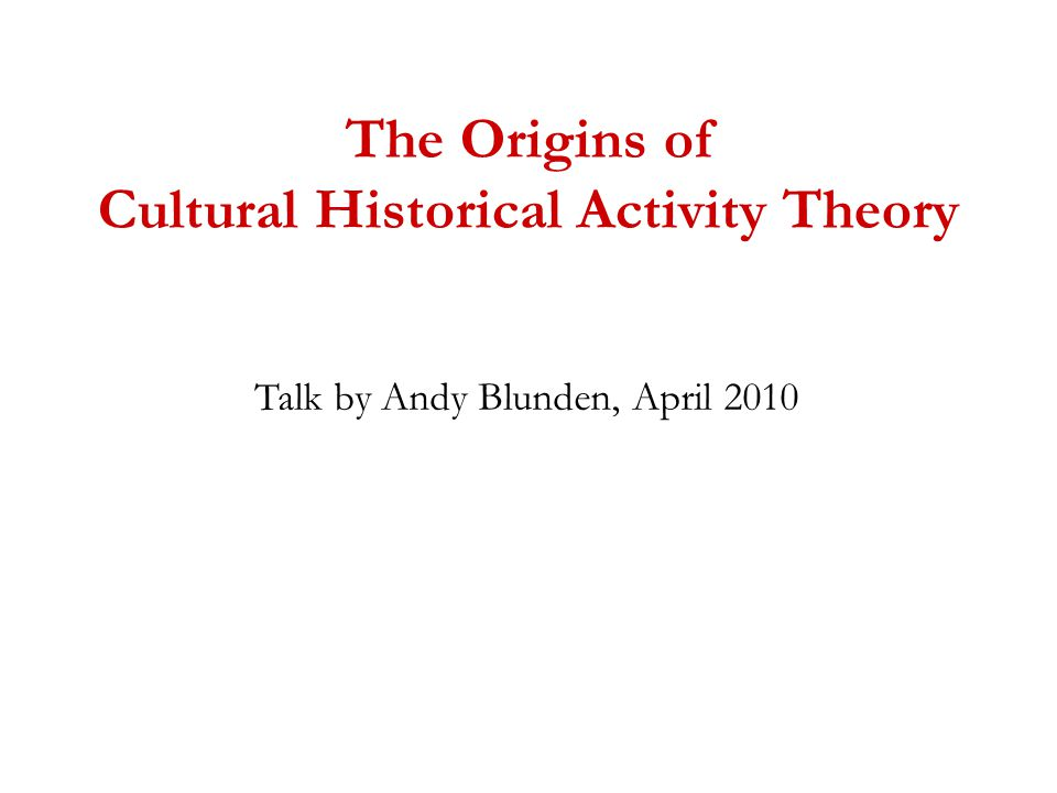 The Origins of Cultural Historical Activity Theory Talk by Andy Blunden, April 2010