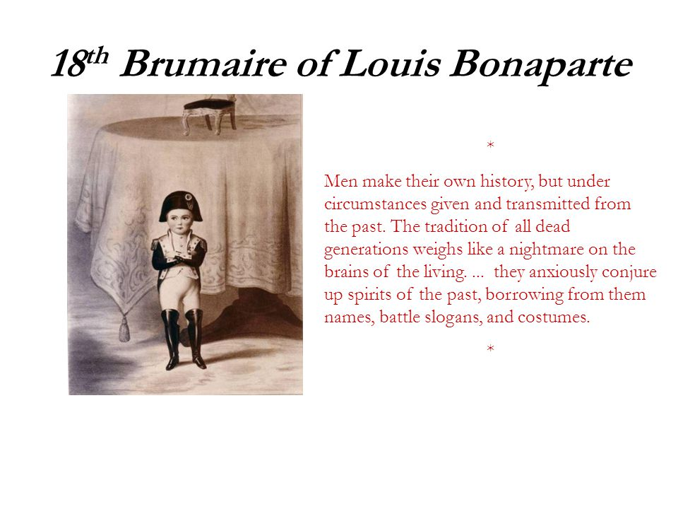 18 th Brumaire of Louis Bonaparte * Men make their own history, but under circumstances given and transmitted from the past.
