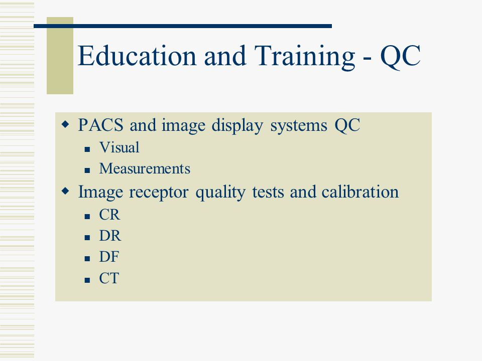 Education and Training - QC  PACS and image display systems QC Visual Measurements  Image receptor quality tests and calibration CR DR DF CT