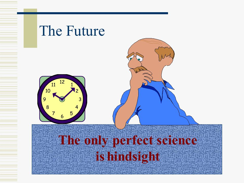 The Future The only perfect science is hindsight