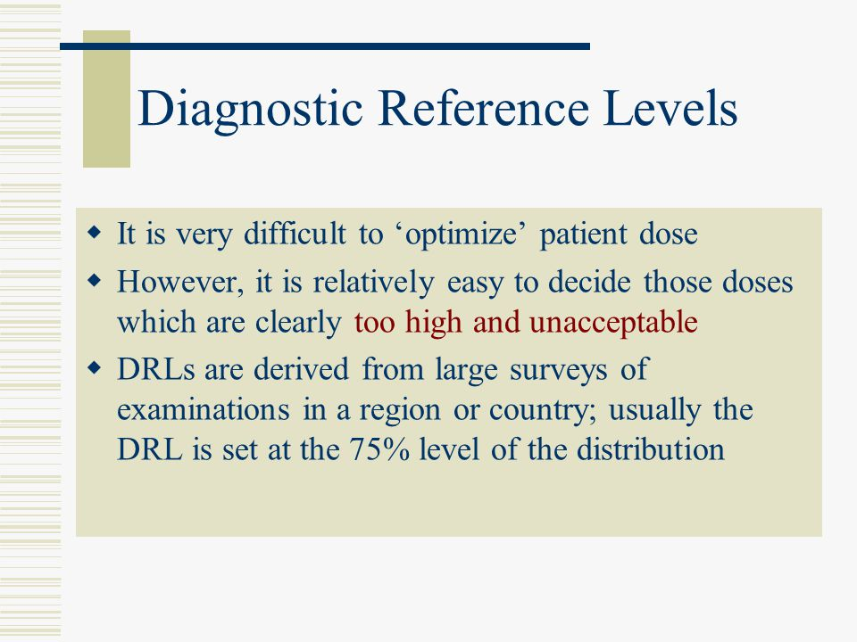 Diagnostic Reference Levels  It is very difficult to 'optimize' patient dose  However, it is relatively easy to decide those doses which are clearly too high and unacceptable  DRLs are derived from large surveys of examinations in a region or country; usually the DRL is set at the 75% level of the distribution