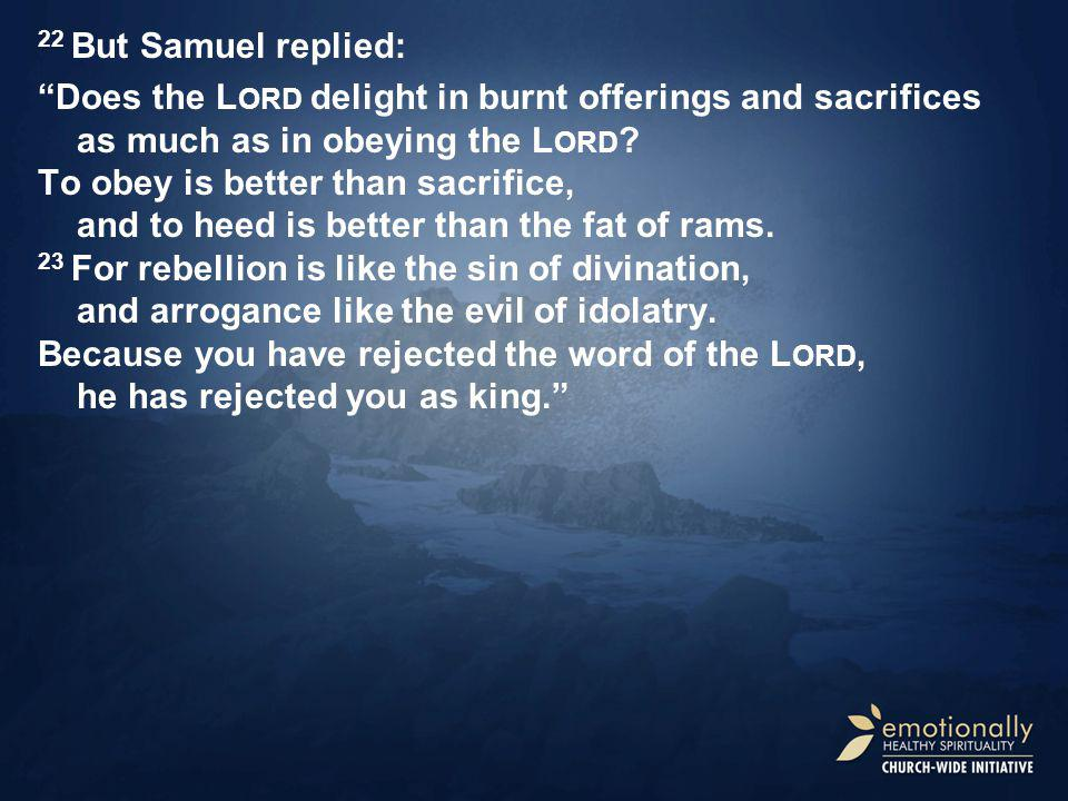 22 But Samuel replied: Does the L ORD delight in burnt offerings and sacrifices as much as in obeying the L ORD .