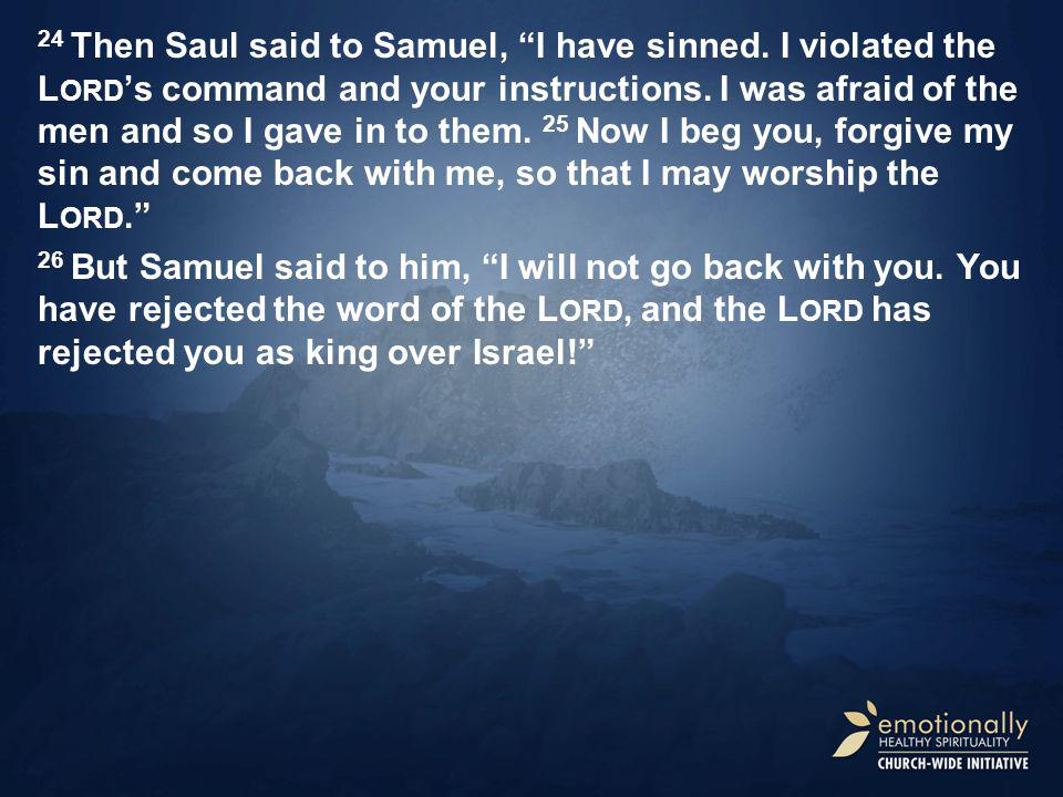 24 Then Saul said to Samuel, I have sinned. I violated the L ORD 's command and your instructions.