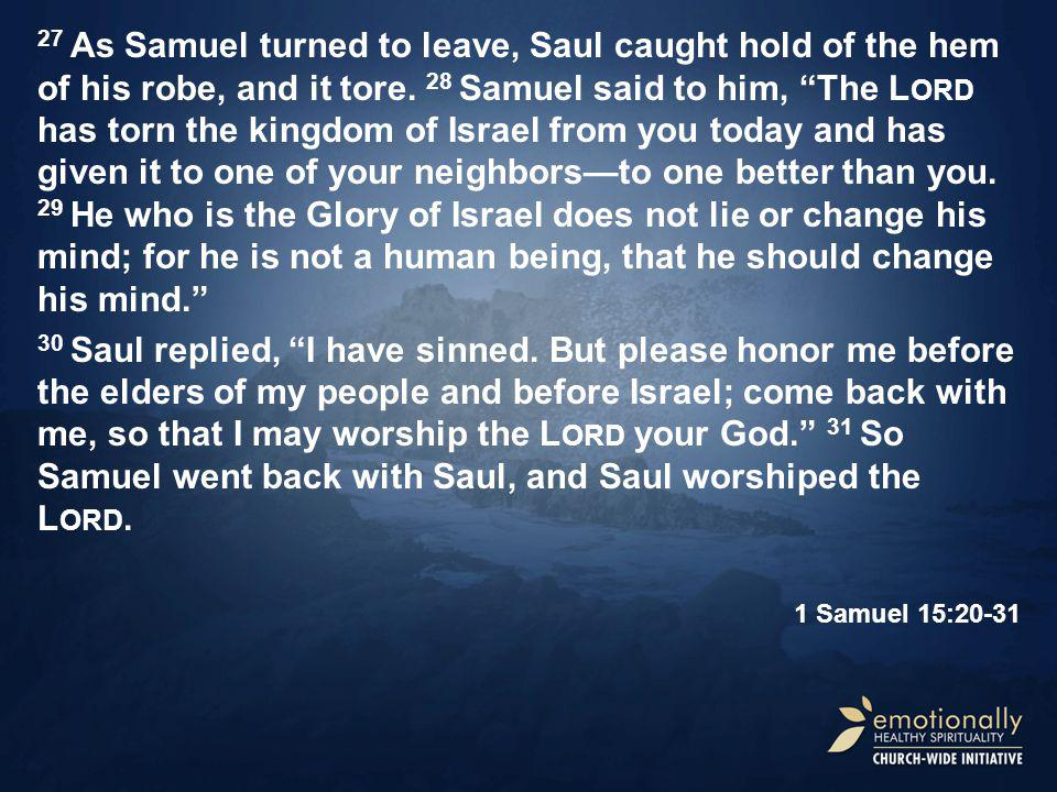27 As Samuel turned to leave, Saul caught hold of the hem of his robe, and it tore.