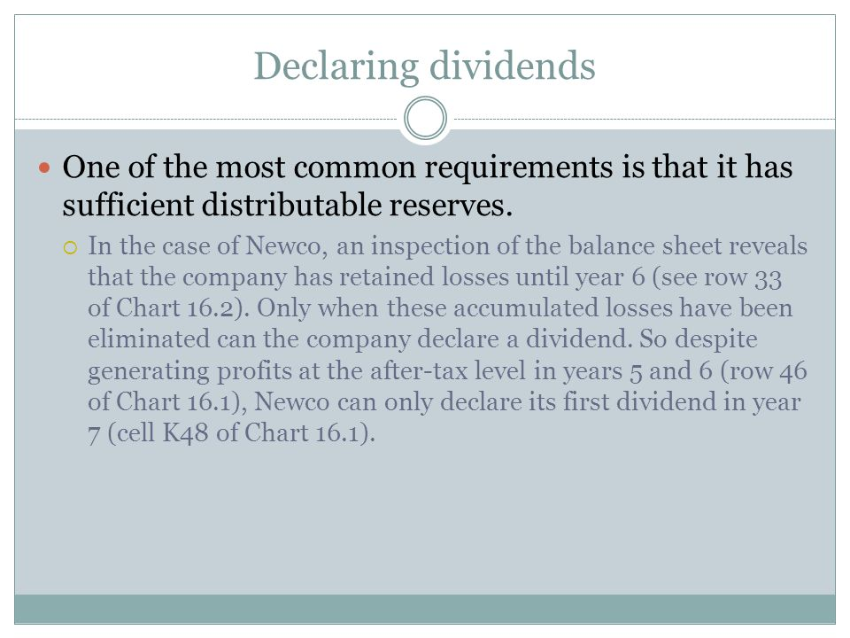Declaring dividends One of the most common requirements is that it has sufficient distributable reserves.  In the case of Newco, an inspection of the