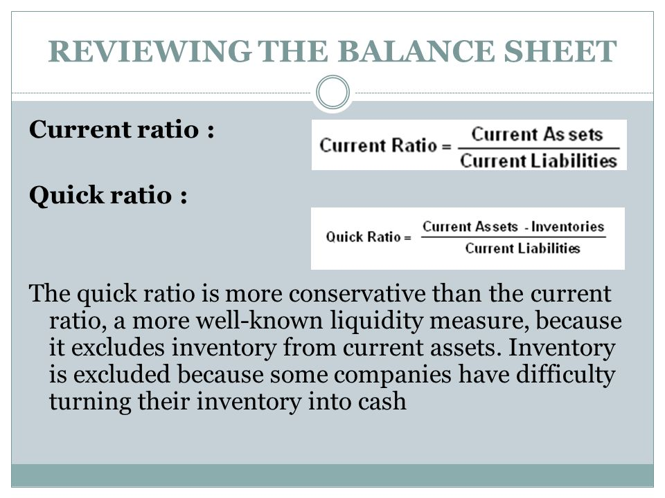 REVIEWING THE BALANCE SHEET Current ratio : Quick ratio : The quick ratio is more conservative than the current ratio, a more well-known liquidity mea