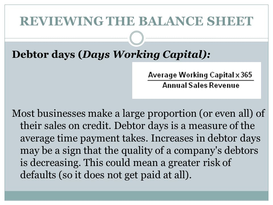 REVIEWING THE BALANCE SHEET Debtor days (Days Working Capital): Most businesses make a large proportion (or even all) of their sales on credit. Debtor