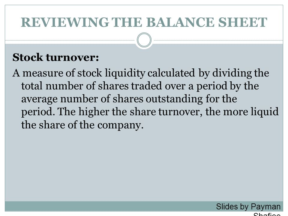 REVIEWING THE BALANCE SHEET Stock turnover: A measure of stock liquidity calculated by dividing the total number of shares traded over a period by the
