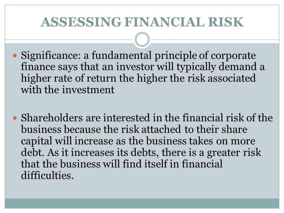 ASSESSING FINANCIAL RISK Significance: a fundamental principle of corporate finance says that an investor will typically demand a higher rate of retur