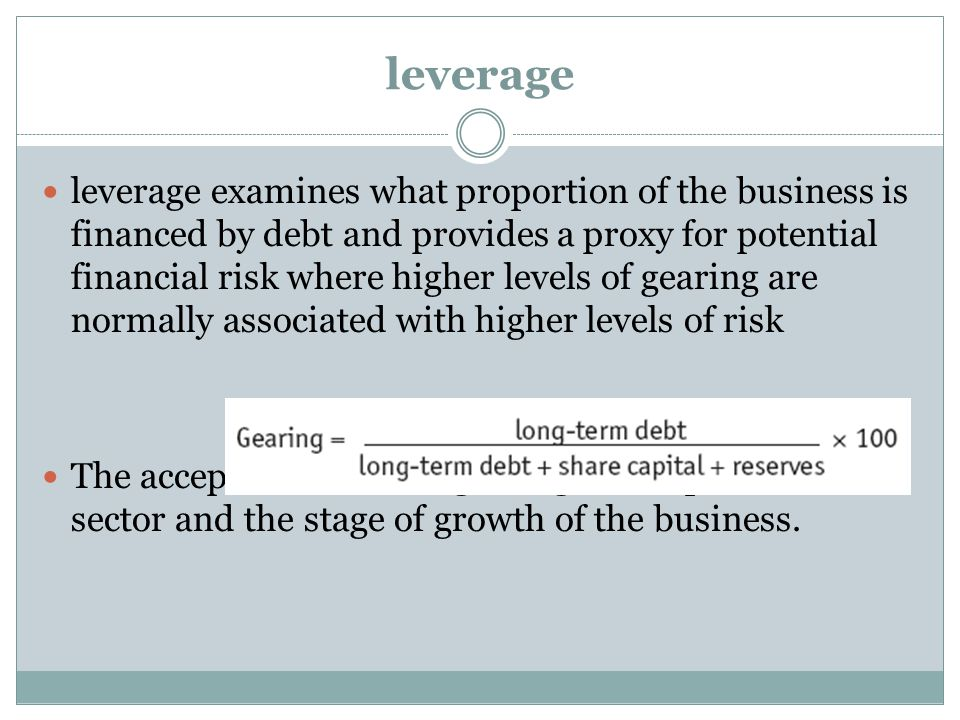 leverage leverage examines what proportion of the business is financed by debt and provides a proxy for potential financial risk where higher levels o