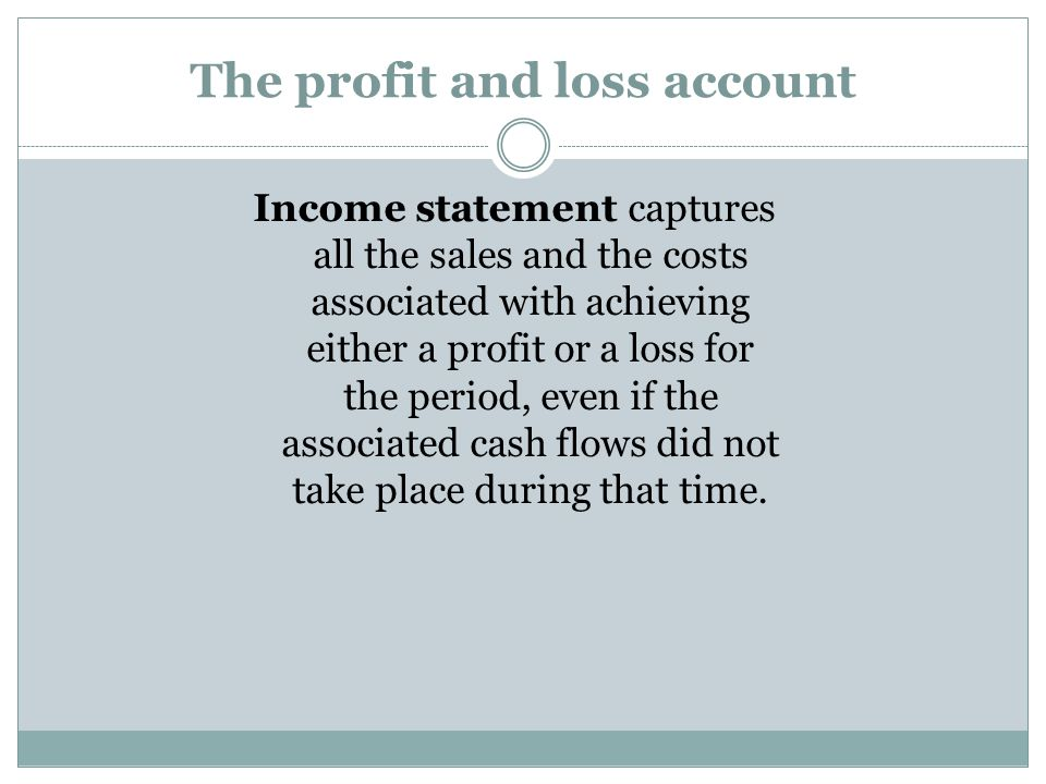 The profit and loss account Income statement captures all the sales and the costs associated with achieving either a profit or a loss for the period,