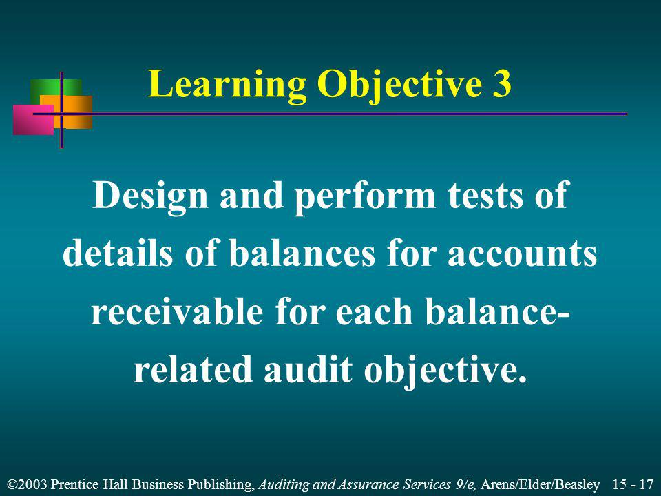 ©2003 Prentice Hall Business Publishing, Auditing and Assurance Services 9/e, Arens/Elder/Beasley 15 - 18 Designing Tests of Detail of Balances Aged trial balance Recorded accounts receivable exist Existing accounts receivable are included Accounts receivable are accurate Accounts receivable are properly classified