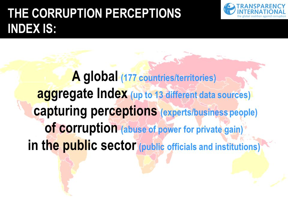 THE CORRUPTION PERCEPTIONS INDEX IS: A global (177 countries/territories) aggregate Index (up to 13 different data sources) capturing perceptions (experts/business people) of corruption (abuse of power for private gain) in the public sector (public officials and institutions)
