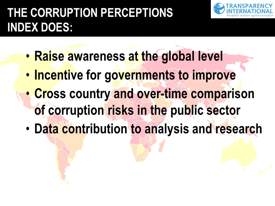 Raise awareness at the global level Incentive for governments to improve Cross country and over-time comparison of corruption risks in the public sector Data contribution to analysis and research THE CORRUPTION PERCEPTIONS INDEX DOES: