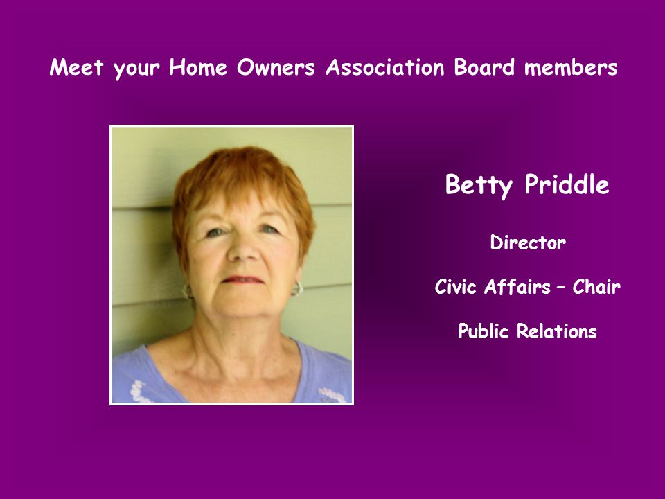 Meet your Home Owners Association Board members Betty Priddle Director Civic Affairs – Chair Public Relations