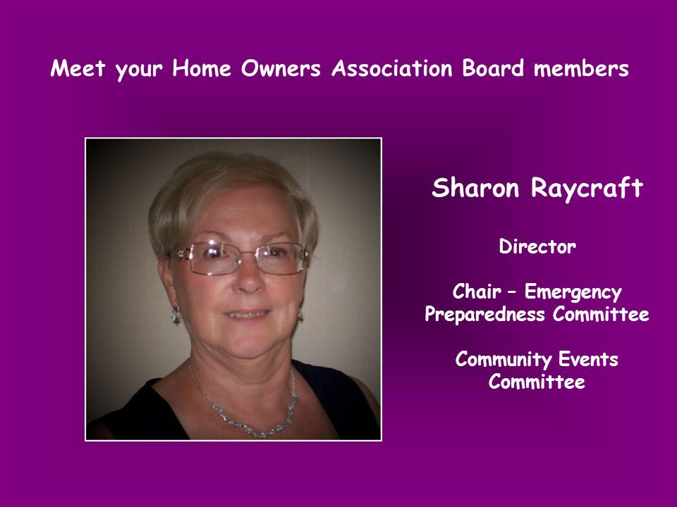 Meet your Home Owners Association Board members Sharon Raycraft Director Chair – Emergency Preparedness Committee Community Events Committee
