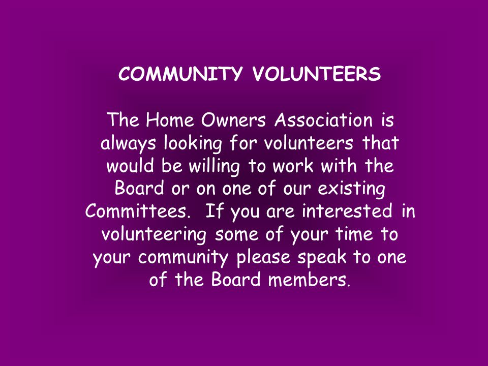 COMMUNITY VOLUNTEERS The Home Owners Association is always looking for volunteers that would be willing to work with the Board or on one of our existing Committees.