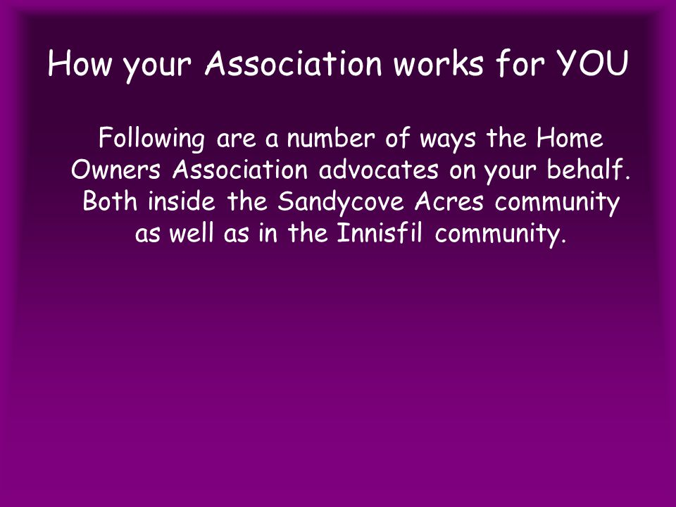 How your Association works for YOU Following are a number of ways the Home Owners Association advocates on your behalf.