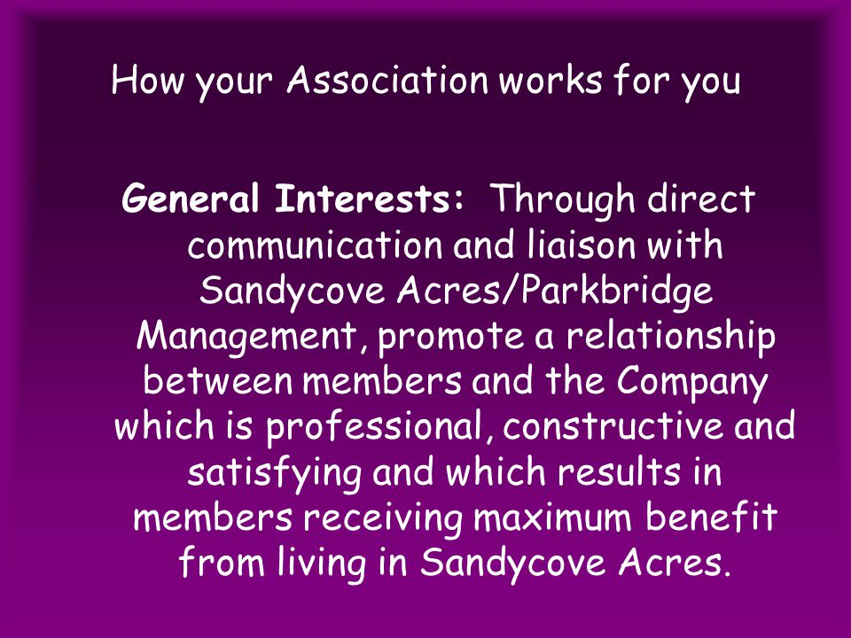 How your Association works for you General Interests: Through direct communication and liaison with Sandycove Acres/Parkbridge Management, promote a relationship between members and the Company which is professional, constructive and satisfying and which results in members receiving maximum benefit from living in Sandycove Acres.