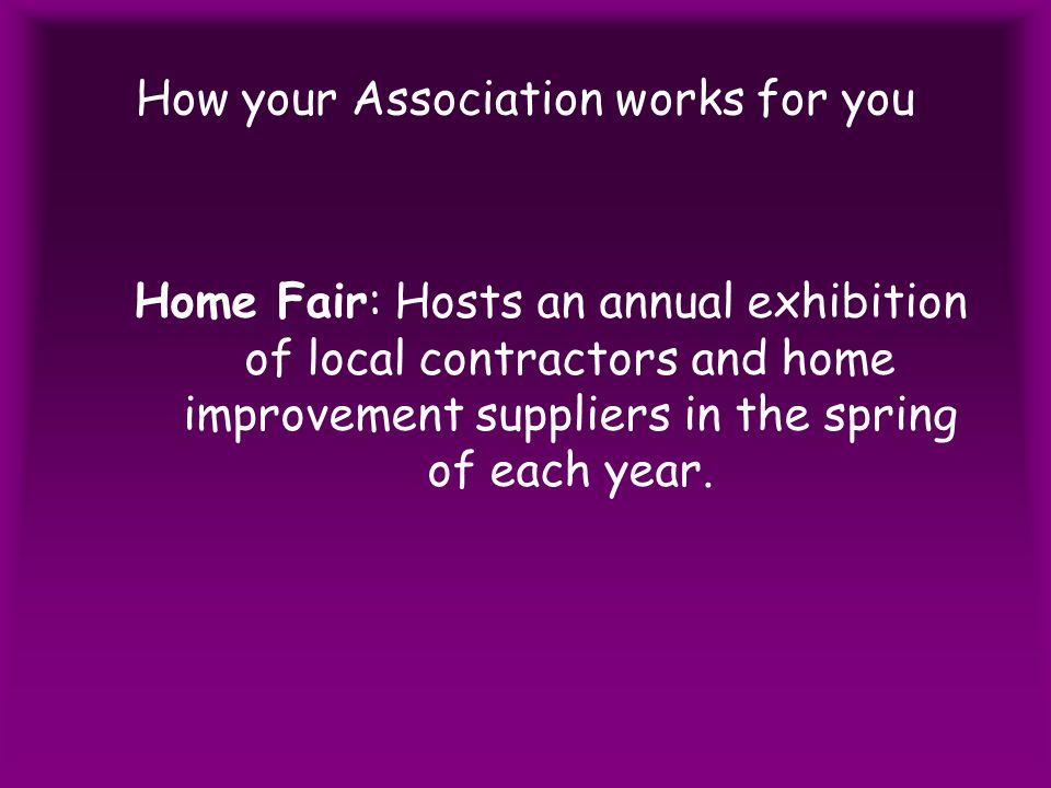 How your Association works for you Home Fair: Hosts an annual exhibition of local contractors and home improvement suppliers in the spring of each year.