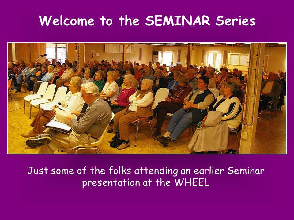Just some of the folks attending an earlier Seminar presentation at the WHEEL Welcome to the SEMINAR Series