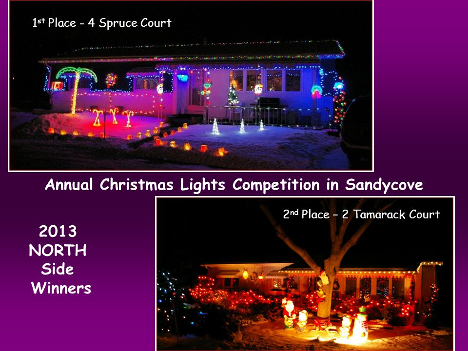 Annual Christmas Lights Competition in Sandycove 1 st Place - 4 Spruce Court 2 nd Place – 2 Tamarack Court 2013 NORTH Side Winners