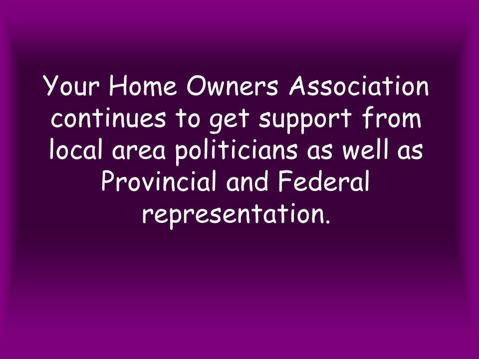 Your Home Owners Association continues to get support from local area politicians as well as Provincial and Federal representation.