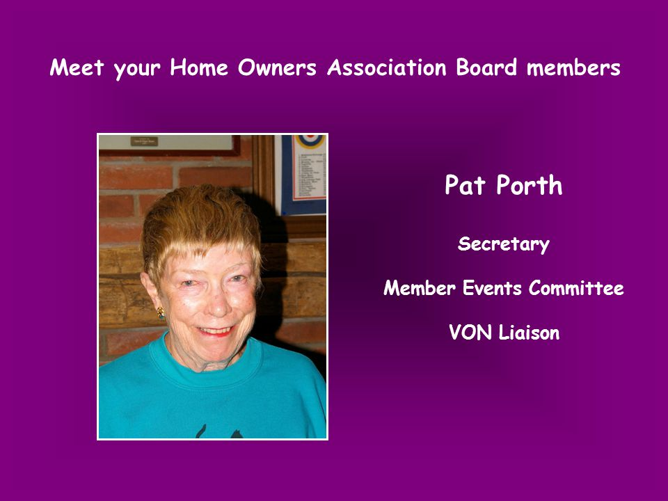 Meet your Home Owners Association Board members Pat Porth Secretary Member Events Committee VON Liaison