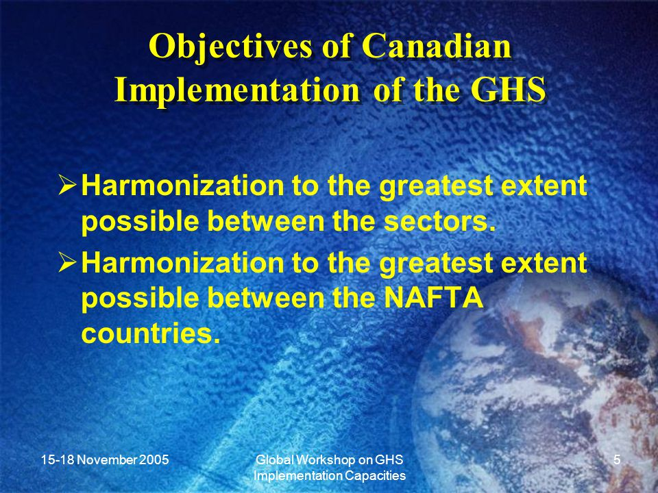 15-18 November 2005Global Workshop on GHS Implementation Capacities 6 Situational Analysis  Comparison of the existing systems in Canada to the GHS.