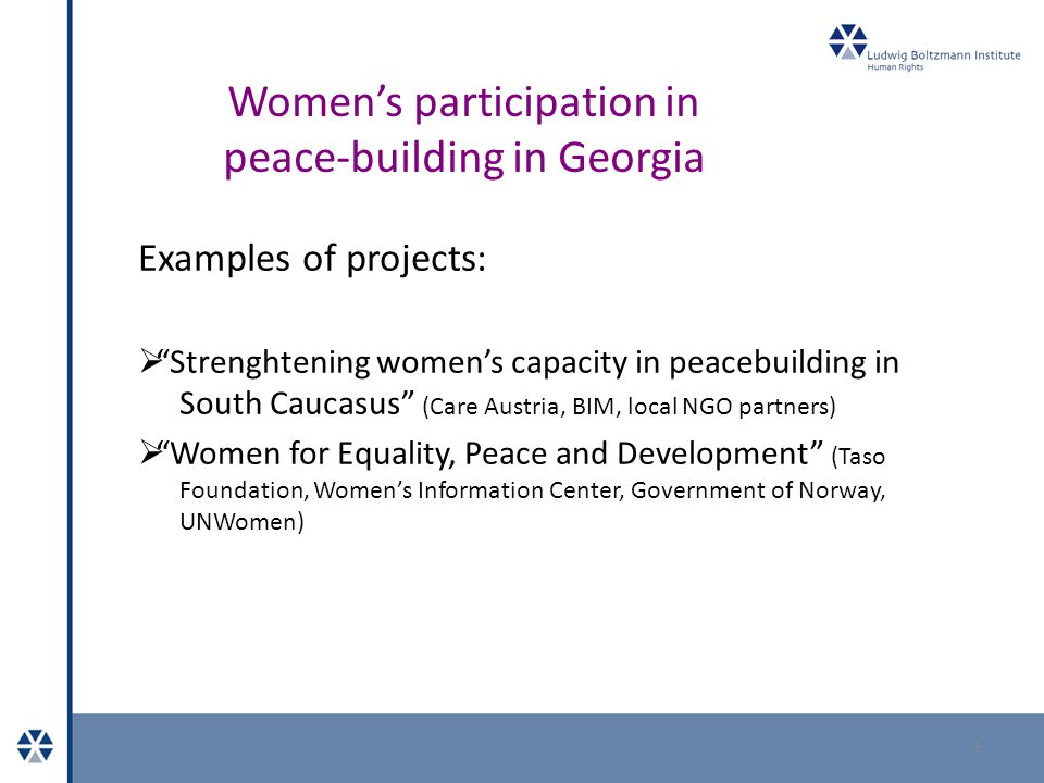 Women's participation in peace-building in Georgia Examples of projects:  Strenghtening women's capacity in peacebuilding in South Caucasus (Care Austria, BIM, local NGO partners)  Women for Equality, Peace and Development (Taso Foundation, Women's Information Center, Government of Norway, UNWomen) 5