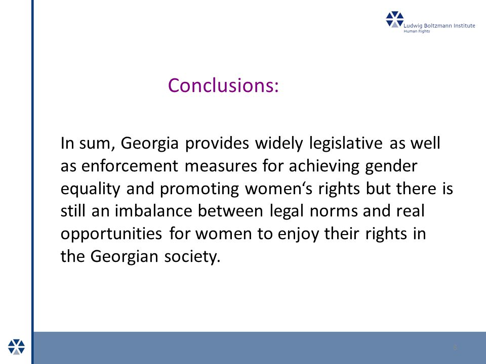 Conclusions: 8 In sum, Georgia provides widely legislative as well as enforcement measures for achieving gender equality and promoting women's rights but there is still an imbalance between legal norms and real opportunities for women to enjoy their rights in the Georgian society.