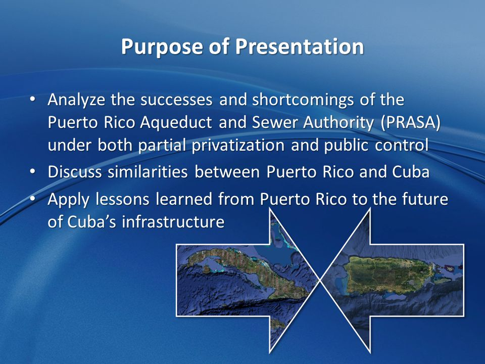 Purpose of Presentation Analyze the successes and shortcomings of the Puerto Rico Aqueduct and Sewer Authority (PRASA) under both partial privatization and public control Analyze the successes and shortcomings of the Puerto Rico Aqueduct and Sewer Authority (PRASA) under both partial privatization and public control Discuss similarities between Puerto Rico and Cuba Discuss similarities between Puerto Rico and Cuba Apply lessons learned from Puerto Rico to the future of Cuba's infrastructure Apply lessons learned from Puerto Rico to the future of Cuba's infrastructure