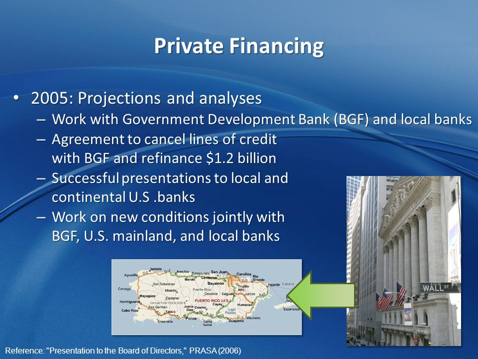 Private Financing 2005: Projections and analyses 2005: Projections and analyses – Work with Government Development Bank (BGF) and local banks – Agreement to cancel lines of credit with BGF and refinance $1.2 billion – Successful presentations to local and continental U.S.banks – Work on new conditions jointly with BGF, U.S.