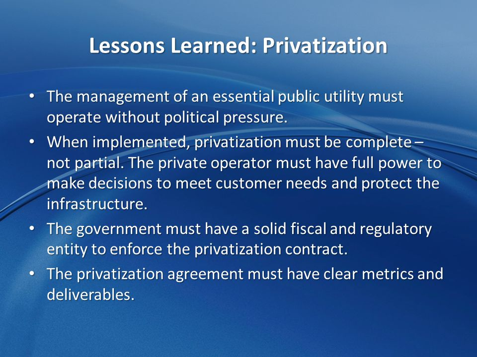 Lessons Learned: Privatization The management of an essential public utility must operate without political pressure.