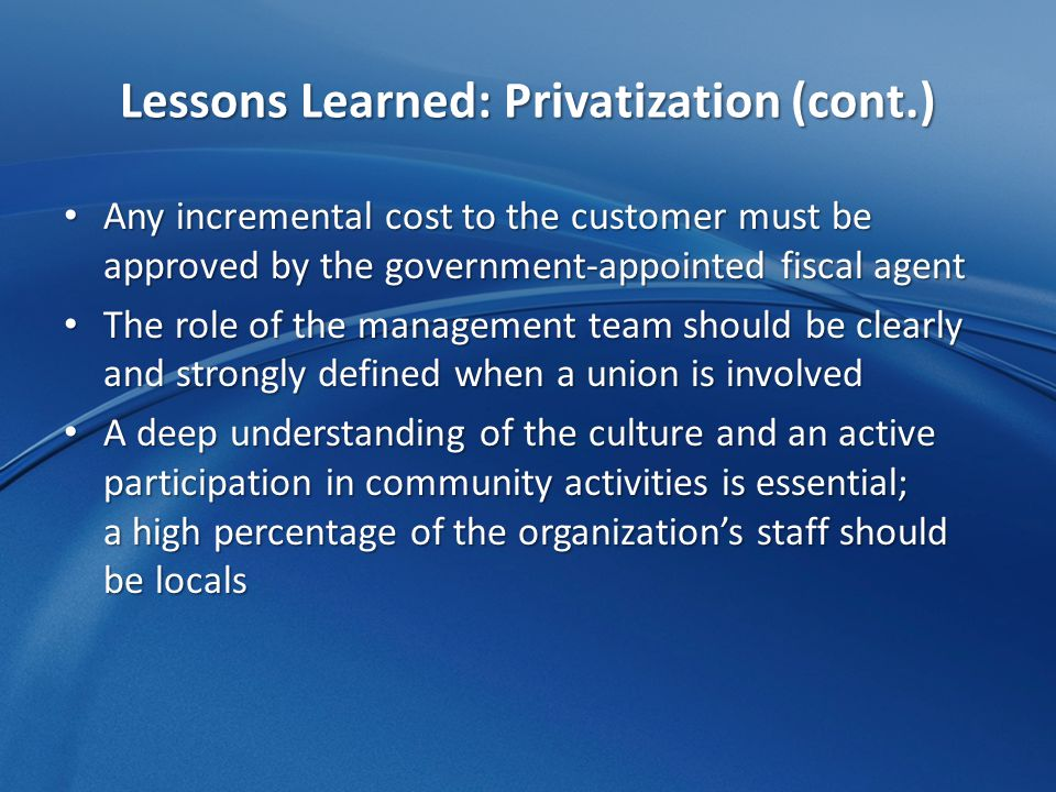 Lessons Learned: Privatization (cont.) Any incremental cost to the customer must be approved by the government-appointed fiscal agent Any incremental cost to the customer must be approved by the government-appointed fiscal agent The role of the management team should be clearly and strongly defined when a union is involved The role of the management team should be clearly and strongly defined when a union is involved A deep understanding of the culture and an active participation in community activities is essential; a high percentage of the organization's staff should be locals A deep understanding of the culture and an active participation in community activities is essential; a high percentage of the organization's staff should be locals